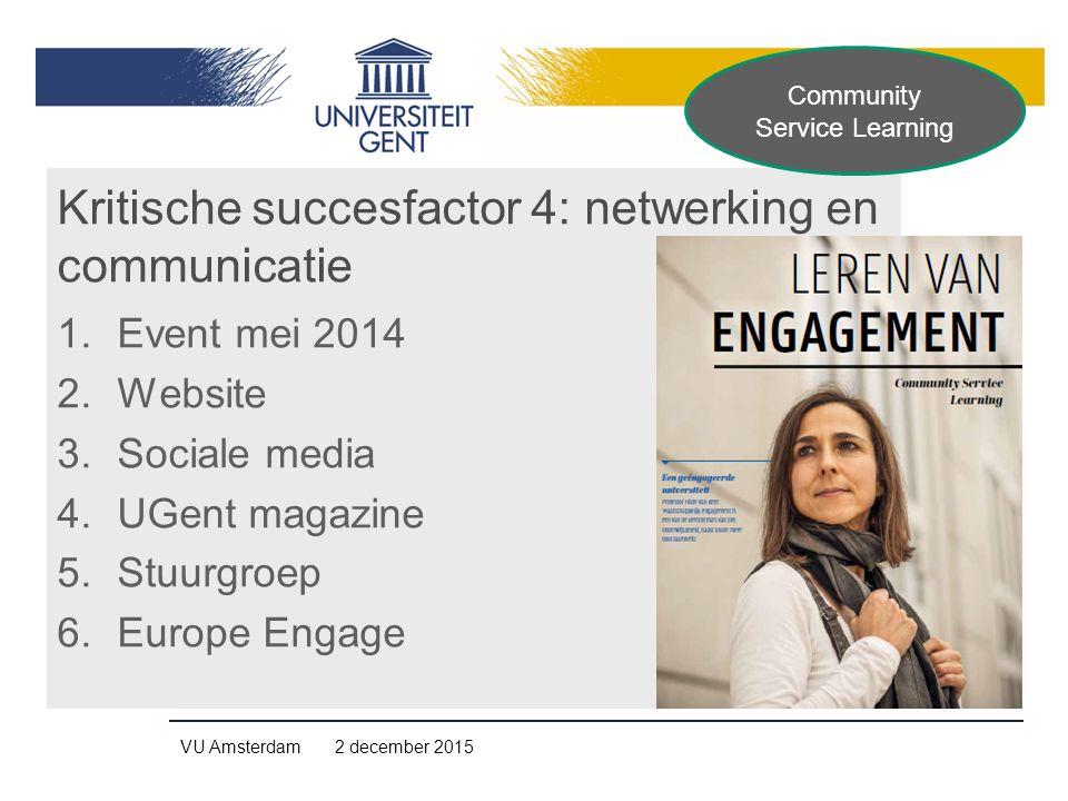 Kritische succesfactor 4: netwerking en communicatie 1.Event mei 2014 2.Website 3.Sociale media 4.UGent magazine 5.Stuurgroep 6.Europe Engage VU Amsterdam 2 december 2015 Community Service Learning