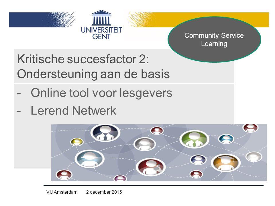Kritische succesfactor 2: Ondersteuning aan de basis -Online tool voor lesgevers -Lerend Netwerk VU Amsterdam 2 december 2015 Community Service Learni