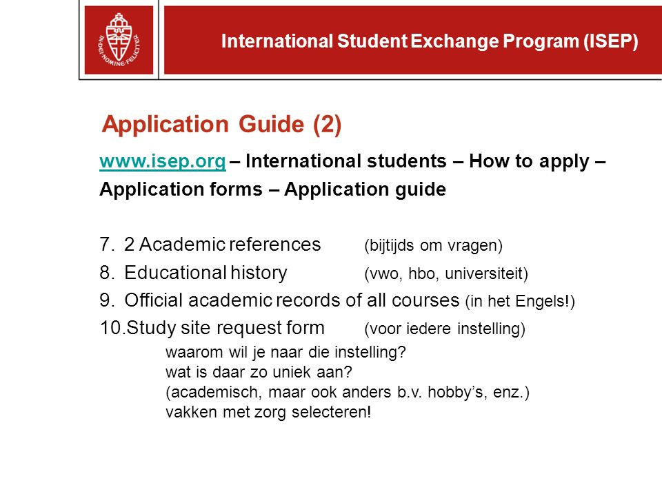 www.isep.orgwww.isep.org – International students – How to apply – Application forms – Application guide 7.2 Academic references (bijtijds om vragen) 8.Educational history (vwo, hbo, universiteit) 9.Official academic records of all courses (in het Engels!) 10.Study site request form (voor iedere instelling) waarom wil je naar die instelling.