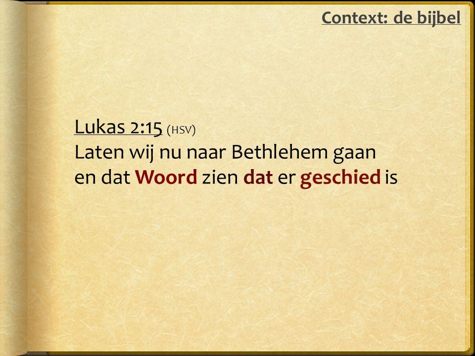 Lukas 2:15 (HSV) Laten wij nu naar Bethlehem gaan en dat Woord zien dat er geschied is Context: de bijbel