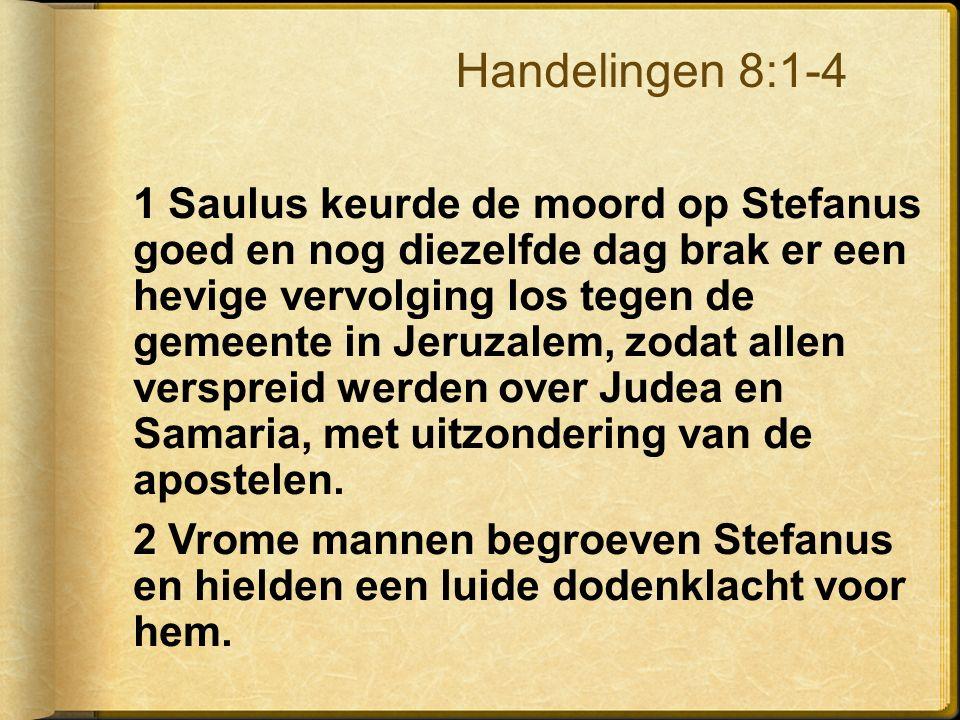 1 Saulus keurde de moord op Stefanus goed en nog diezelfde dag brak er een hevige vervolging los tegen de gemeente in Jeruzalem, zodat allen verspreid werden over Judea en Samaria, met uitzondering van de apostelen.
