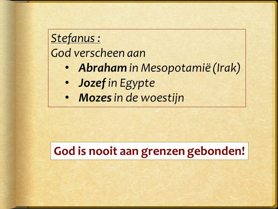 Stefanus : God verscheen aan Abraham in Mesopotamië (Irak) Jozef in Egypte Mozes in de woestijn God is nooit aan grenzen gebonden!