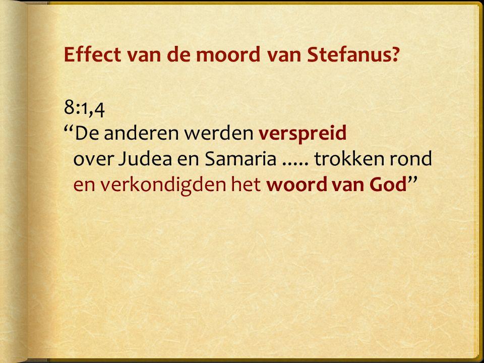 Effect van de moord van Stefanus. 8:1,4 De anderen werden verspreid over Judea en Samaria.....
