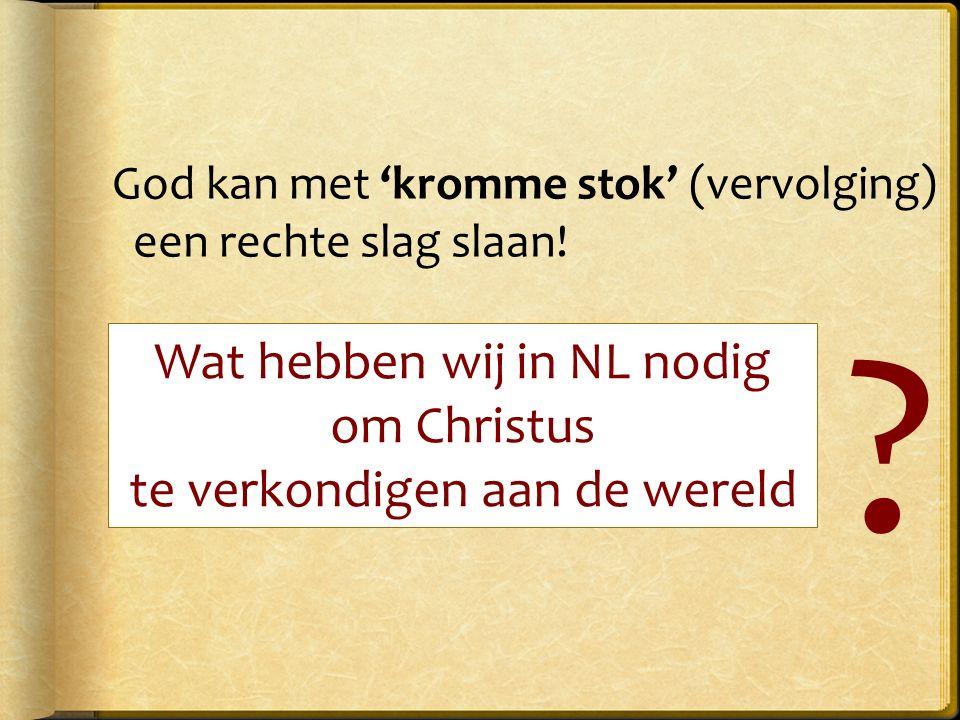 Wat hebben wij in NL nodig om Christus te verkondigen aan de wereld God kan met 'kromme stok' (vervolging) een rechte slag slaan.