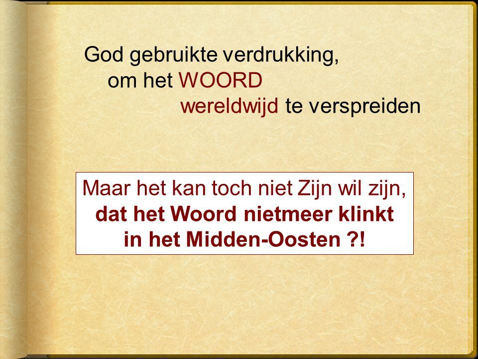God gebruikte verdrukking, om het WOORD wereldwijd te verspreiden Maar het kan toch niet Zijn wil zijn, dat het Woord nietmeer klinkt in het Midden-Oosten !