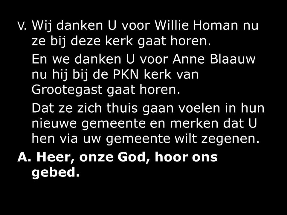 V. Wij danken U voor Willie Homan nu ze bij deze kerk gaat horen.