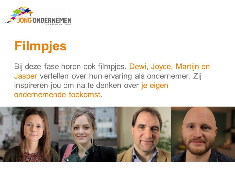 Filmpjes Bij deze fase horen ook filmpjes. Dewi, Joyce, Martijn en Jasper vertellen over hun ervaring als ondernemer. Zij inspireren jou om na te denk