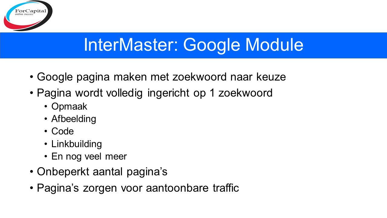 Google pagina maken met zoekwoord naar keuze Pagina wordt volledig ingericht op 1 zoekwoord Opmaak Afbeelding Code Linkbuilding En nog veel meer Onbeperkt aantal pagina's Pagina's zorgen voor aantoonbare traffic InterMaster: Google Module