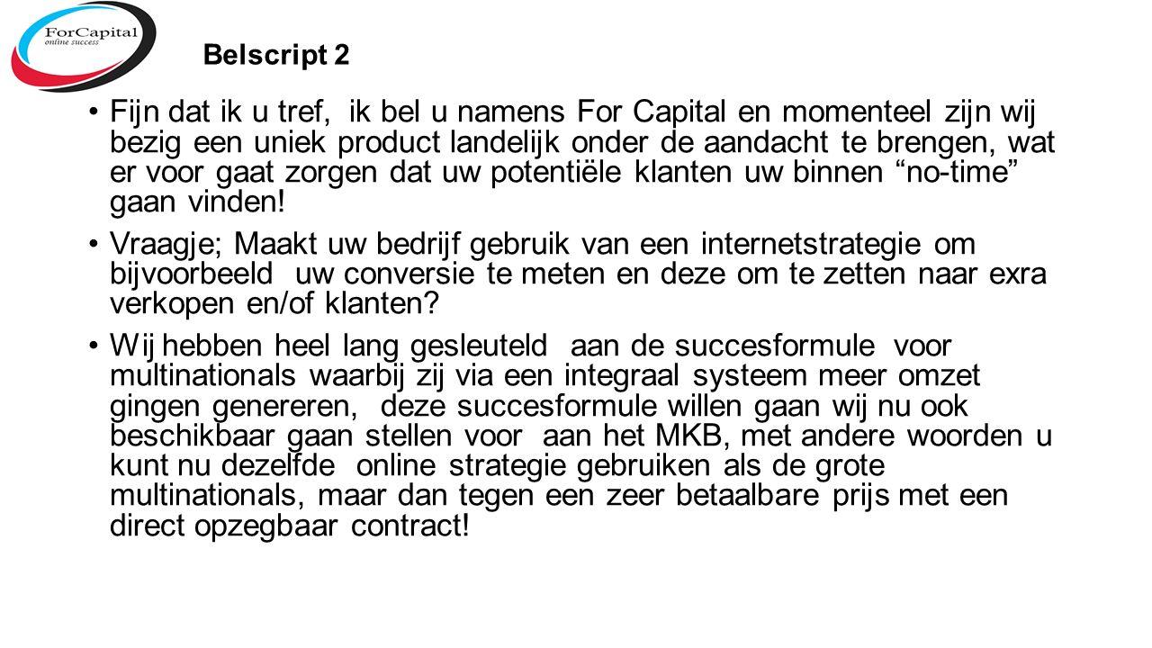 Belscript 2 Fijn dat ik u tref, ik bel u namens For Capital en momenteel zijn wij bezig een uniek product landelijk onder de aandacht te brengen, wat er voor gaat zorgen dat uw potentiële klanten uw binnen no-time gaan vinden.