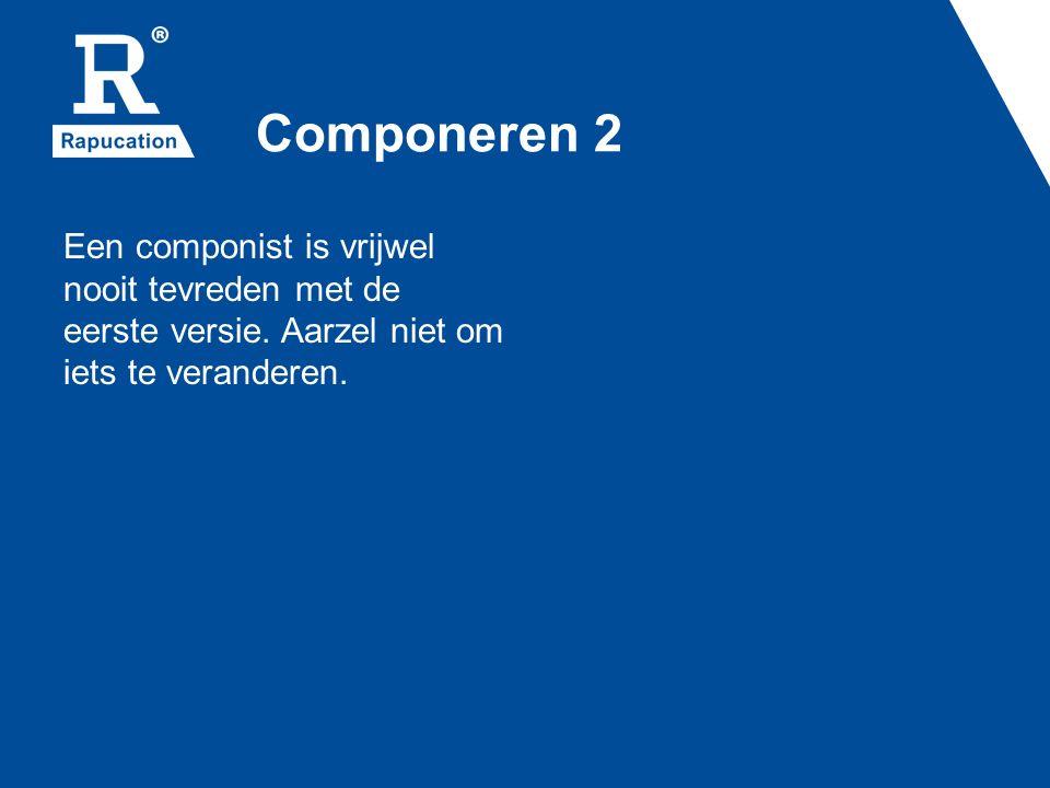 Componeren 2 Een componist is vrijwel nooit tevreden met de eerste versie. Aarzel niet om iets te veranderen.