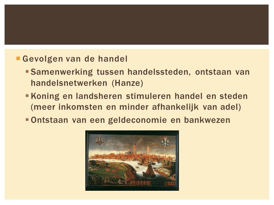  Gevolgen van de handel  Samenwerking tussen handelssteden, ontstaan van handelsnetwerken (Hanze)  Koning en landsheren stimuleren handel en steden