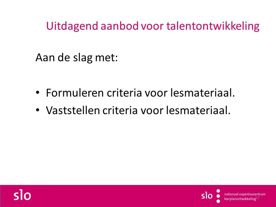 10 Uitdagend aanbod voor talentontwikkeling Aan de slag met: Formuleren criteria voor lesmateriaal.