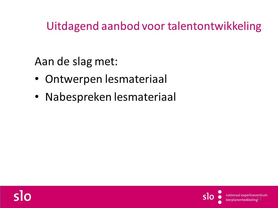 11 Uitdagend aanbod voor talentontwikkeling Aan de slag met: Ontwerpen lesmateriaal Nabespreken lesmateriaal