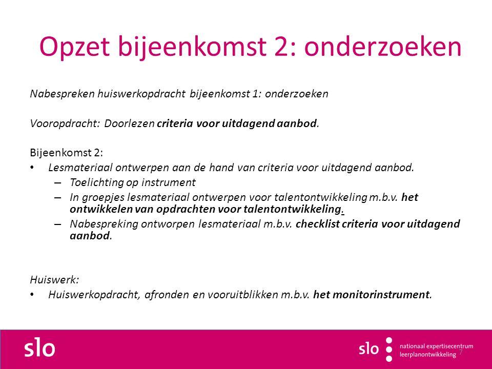7 Opzet bijeenkomst 2: onderzoeken Nabespreken huiswerkopdracht bijeenkomst 1: onderzoeken Vooropdracht: Doorlezen criteria voor uitdagend aanbod.