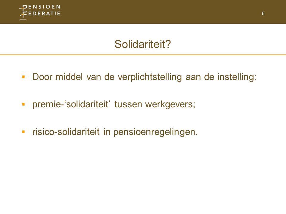 6 Solidariteit?  Door middel van de verplichtstelling aan de instelling:  premie-'solidariteit' tussen werkgevers;  risico-solidariteit in pensioen