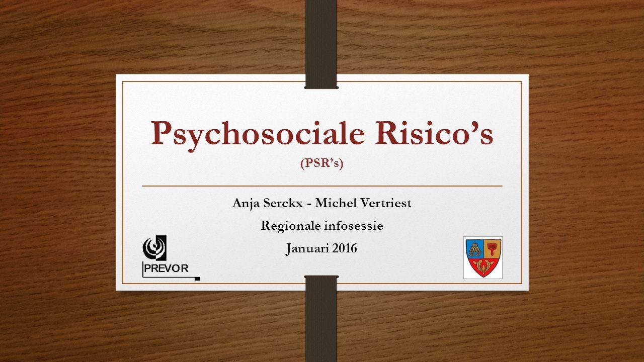 Psychosociale Risico's (PSR's) Anja Serckx - Michel Vertriest Regionale infosessie Januari 2016