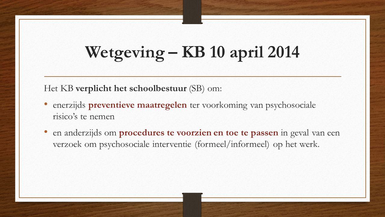 Wetgeving – KB 10 april 2014 Het KB verplicht het schoolbestuur (SB) om: enerzijds preventieve maatregelen ter voorkoming van psychosociale risico's te nemen en anderzijds om procedures te voorzien en toe te passen in geval van een verzoek om psychosociale interventie (formeel/informeel) op het werk.