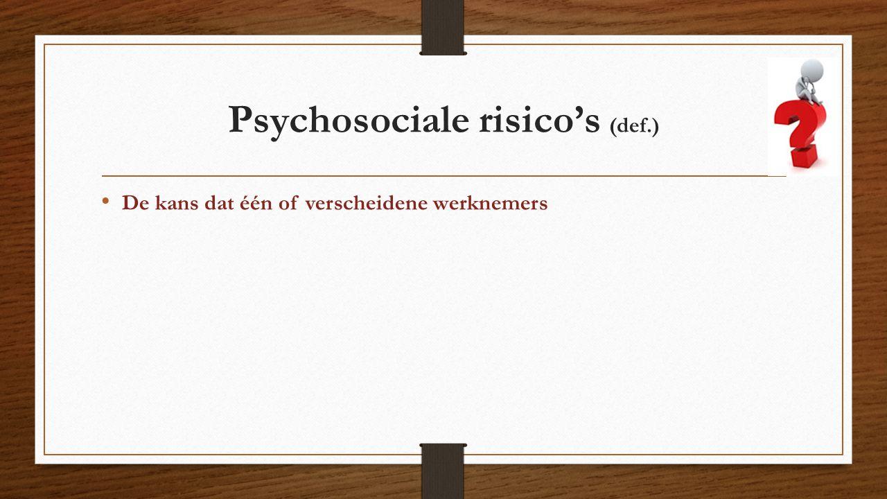 Psychosociale risico's (def.) De kans dat één of verscheidene werknemers