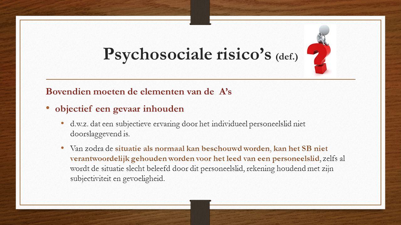 Psychosociale risico's (def.) Bovendien moeten de elementen van de A's objectief een gevaar inhouden d.w.z. dat een subjectieve ervaring door het indi