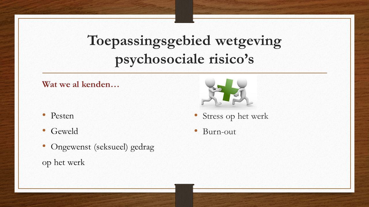 Toepassingsgebied wetgeving psychosociale risico's Wat we al kenden… Pesten Geweld Ongewenst (seksueel) gedrag op het werk Stress op het werk Burn-out
