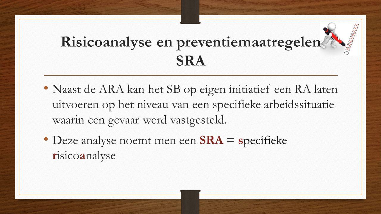 Risicoanalyse en preventiemaatregelen SRA Naast de ARA kan het SB op eigen initiatief een RA laten uitvoeren op het niveau van een specifieke arbeidssituatie waarin een gevaar werd vastgesteld.