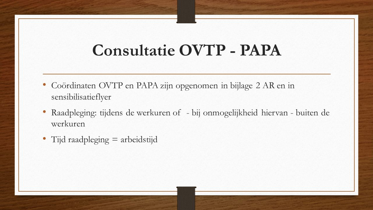 Consultatie OVTP - PAPA Coördinaten OVTP en PAPA zijn opgenomen in bijlage 2 AR en in sensibilisatieflyer Raadpleging: tijdens de werkuren of - bij onmogelijkheid hiervan - buiten de werkuren Tijd raadpleging = arbeidstijd