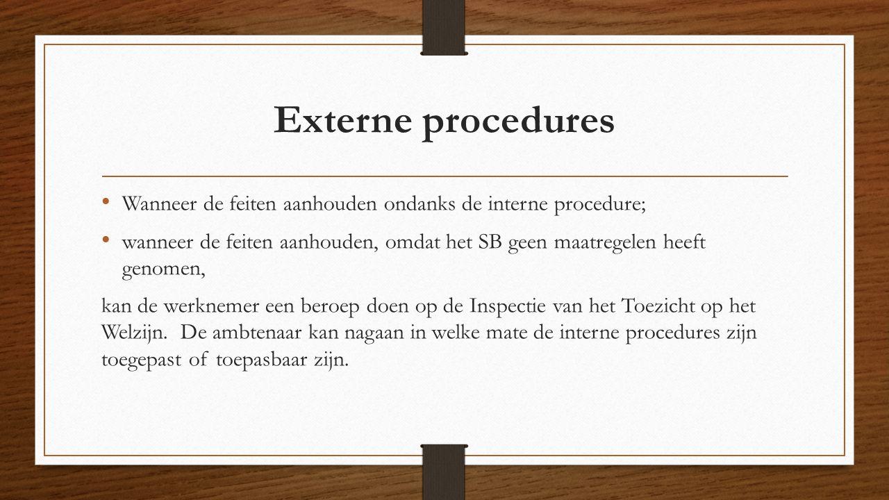 Externe procedures Wanneer de feiten aanhouden ondanks de interne procedure; wanneer de feiten aanhouden, omdat het SB geen maatregelen heeft genomen, kan de werknemer een beroep doen op de Inspectie van het Toezicht op het Welzijn.