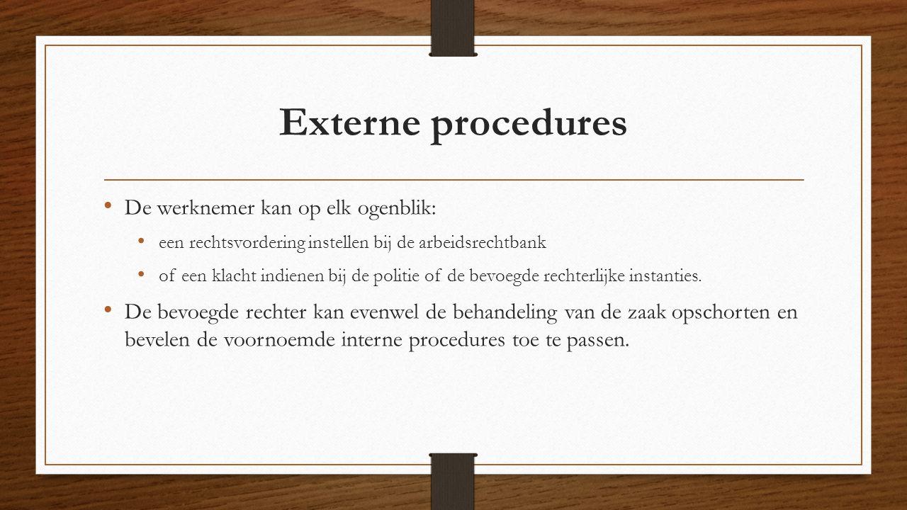 Externe procedures De werknemer kan op elk ogenblik: een rechtsvordering instellen bij de arbeidsrechtbank of een klacht indienen bij de politie of de bevoegde rechterlijke instanties.
