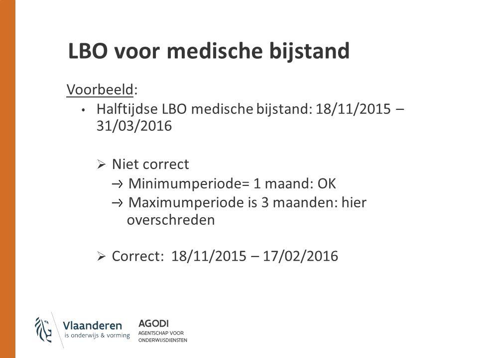 LBO voor medische bijstand Voorbeeld: Halftijdse LBO medische bijstand: 18/11/2015 – 31/03/2016  Niet correct Minimumperiode= 1 maand: OK Maximumperiode is 3 maanden: hier overschreden  Correct: 18/11/2015 – 17/02/2016