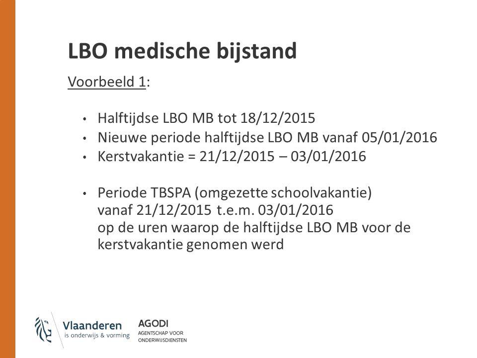 LBO medische bijstand Voorbeeld 1: Halftijdse LBO MB tot 18/12/2015 Nieuwe periode halftijdse LBO MB vanaf 05/01/2016 Kerstvakantie = 21/12/2015 – 03/01/2016 Periode TBSPA (omgezette schoolvakantie) vanaf 21/12/2015 t.e.m.