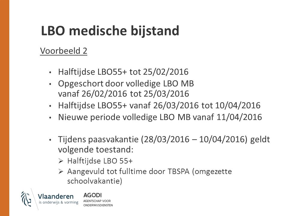 LBO medische bijstand Voorbeeld 2 Halftijdse LBO55+ tot 25/02/2016 Opgeschort door volledige LBO MB vanaf 26/02/2016 tot 25/03/2016 Halftijdse LBO55+ vanaf 26/03/2016 tot 10/04/2016 Nieuwe periode volledige LBO MB vanaf 11/04/2016 Tijdens paasvakantie (28/03/2016 – 10/04/2016) geldt volgende toestand:  Halftijdse LBO 55+  Aangevuld tot fulltime door TBSPA (omgezette schoolvakantie)