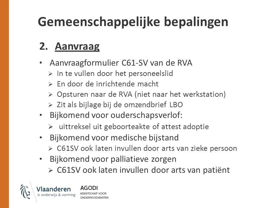2.Aanvraag Aanvraagformulier C61-SV van de RVA  In te vullen door het personeelslid  En door de inrichtende macht  Opsturen naar de RVA (niet naar het werkstation)  Zit als bijlage bij de omzendbrief LBO Bijkomend voor ouderschapsverlof:  uittreksel uit geboorteakte of attest adoptie Bijkomend voor medische bijstand  C61SV ook laten invullen door arts van zieke persoon Bijkomend voor palliatieve zorgen  C61SV ook laten invullen door arts van patiënt Gemeenschappelijke bepalingen