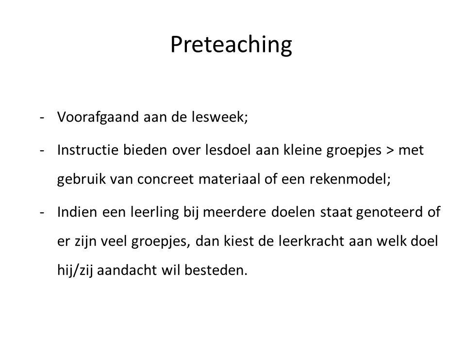 Preteaching -Voorafgaand aan de lesweek; -Instructie bieden over lesdoel aan kleine groepjes > met gebruik van concreet materiaal of een rekenmodel; -