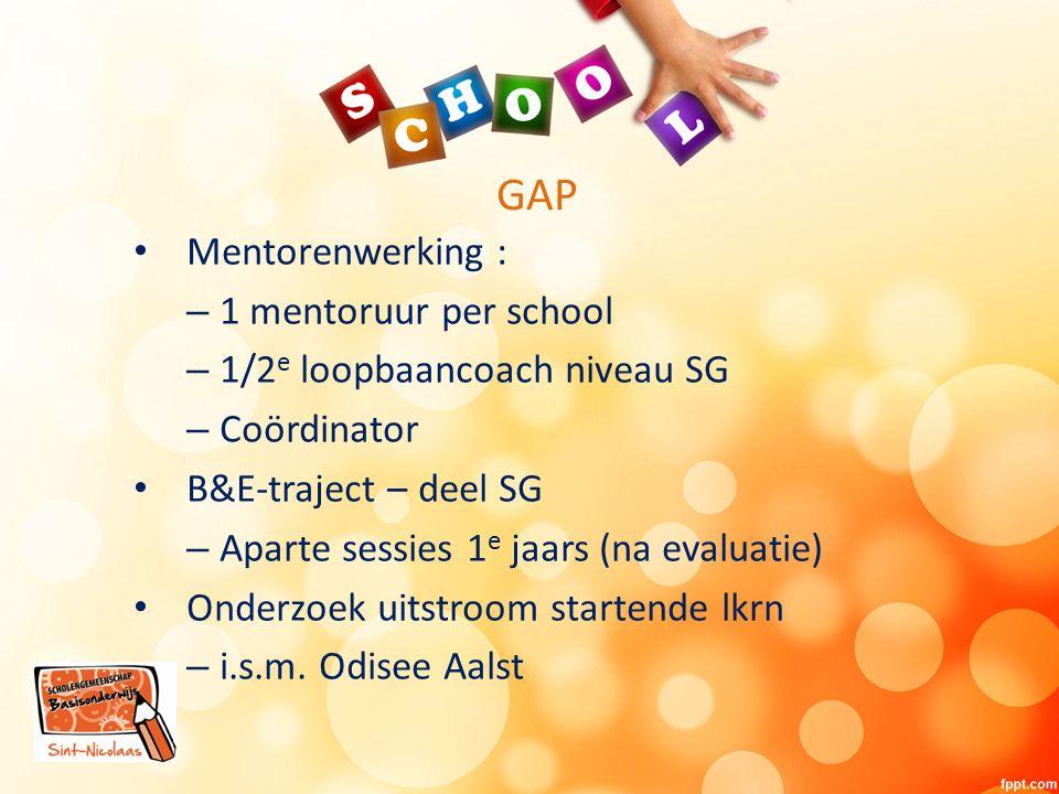 GAP Mentorenwerking : – 1 mentoruur per school – 1/2 e loopbaancoach niveau SG – Coördinator B&E-traject – deel SG – Aparte sessies 1 e jaars (na evaluatie) Onderzoek uitstroom startende lkrn – i.s.m.