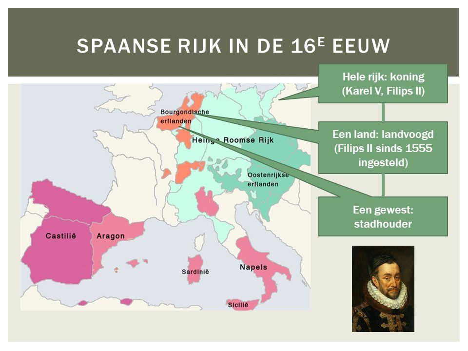 SPAANSE RIJK IN DE 16 E EEUW Een land: landvoogd (Filips II sinds 1555 ingesteld) Een gewest: stadhouder Hele rijk: koning (Karel V, Filips II)