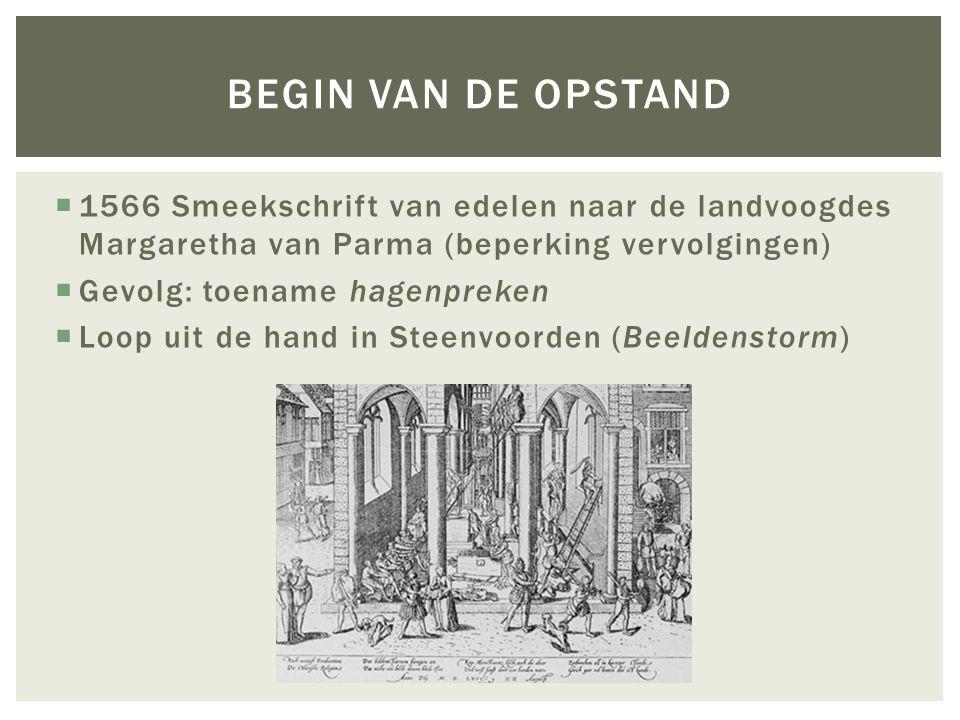  1566 Smeekschrift van edelen naar de landvoogdes Margaretha van Parma (beperking vervolgingen)  Gevolg: toename hagenpreken  Loop uit de hand in Steenvoorden (Beeldenstorm) BEGIN VAN DE OPSTAND