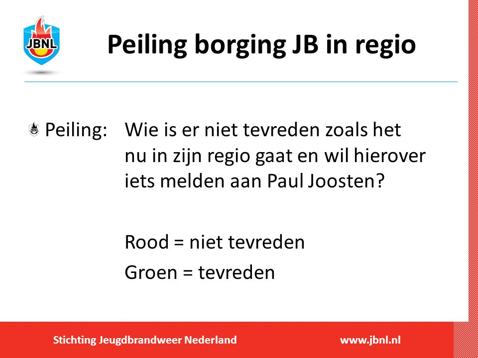 Stichting Jeugdbrandweer Nederlandwww.jbnl.nl Peiling borging JB in regio Peiling:Wie is er niet tevreden zoals het nu in zijn regio gaat en wil hierover iets melden aan Paul Joosten.