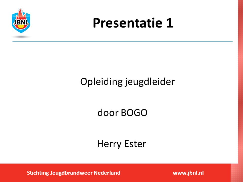 Stichting Jeugdbrandweer Nederlandwww.jbnl.nl Presentatie 1 Opleiding jeugdleider door BOGO Herry Ester