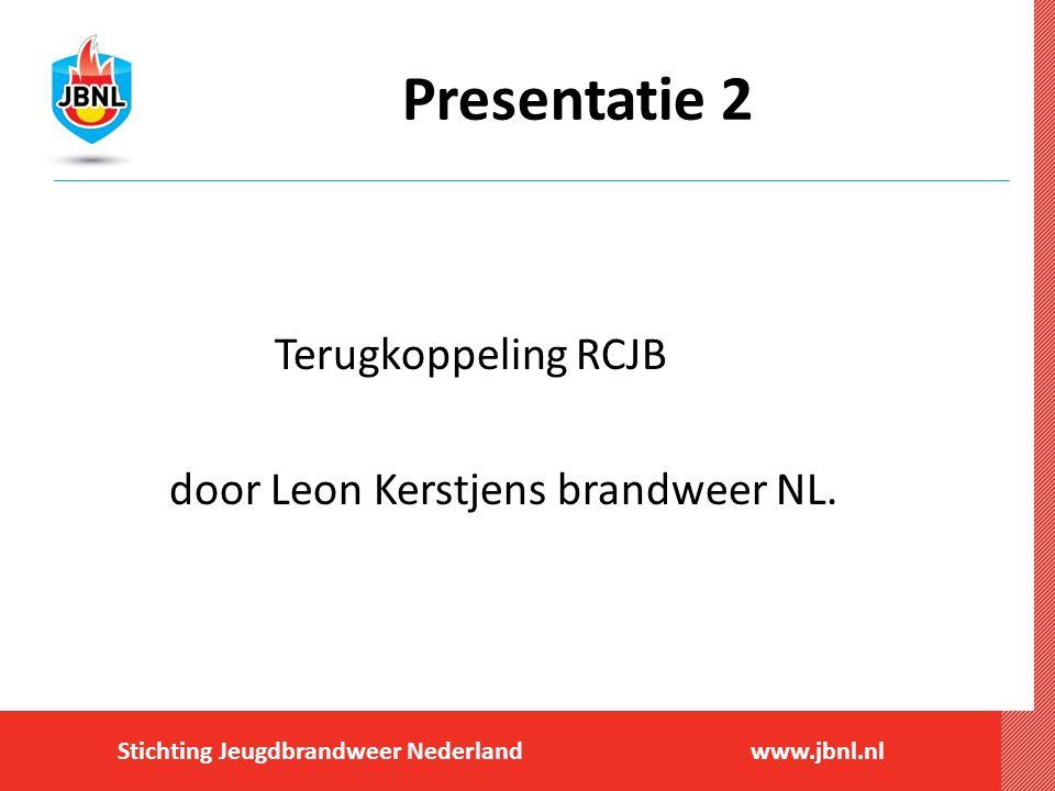 Stichting Jeugdbrandweer Nederlandwww.jbnl.nl Presentatie 2 Terugkoppeling RCJB door Leon Kerstjens brandweer NL.