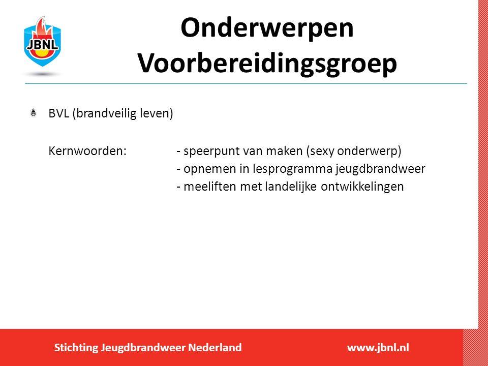 Stichting Jeugdbrandweer Nederlandwww.jbnl.nl Onderwerpen Voorbereidingsgroep BVL (brandveilig leven) Kernwoorden:- speerpunt van maken (sexy onderwer