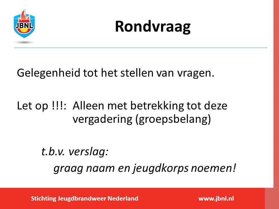 Stichting Jeugdbrandweer Nederlandwww.jbnl.nl Rondvraag Gelegenheid tot het stellen van vragen. Let op !!!: Alleen met betrekking tot deze vergadering