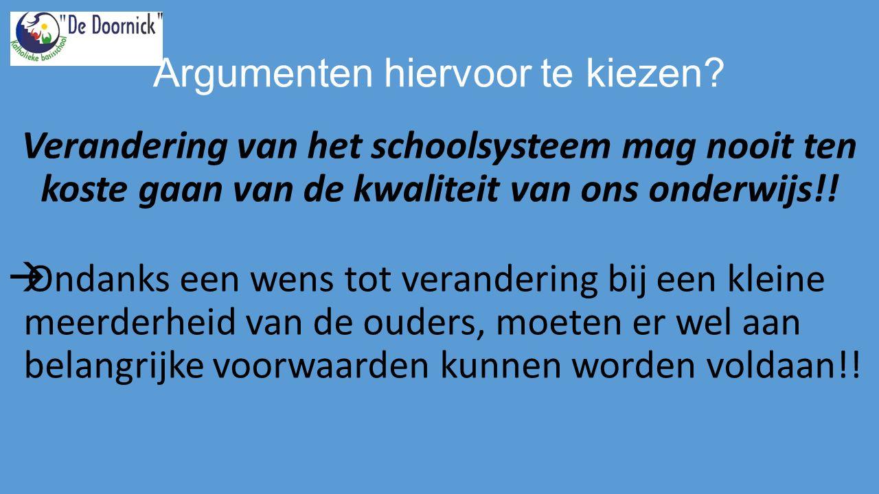 Argumenten hiervoor te kiezen? Verandering van het schoolsysteem mag nooit ten koste gaan van de kwaliteit van ons onderwijs!!  Ondanks een wens tot