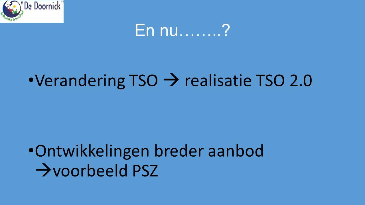 En nu……..? Verandering TSO  realisatie TSO 2.0 Ontwikkelingen breder aanbod  voorbeeld PSZ
