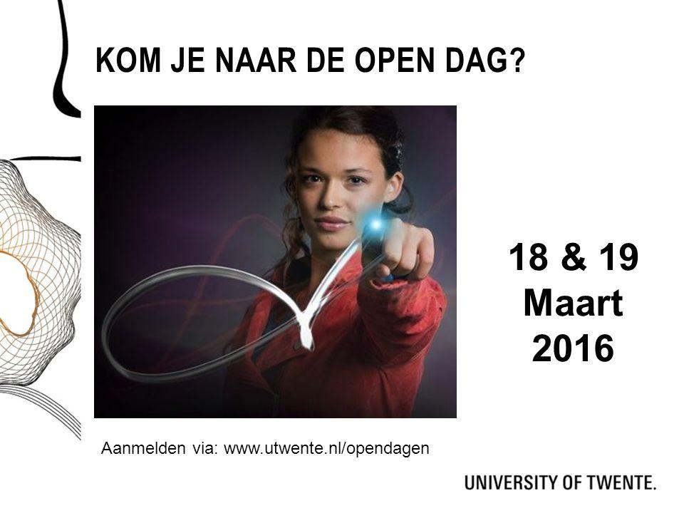 KOM JE NAAR DE OPEN DAG? Aanmelden via: www.utwente.nl/opendagen 18 & 19 Maart 2016
