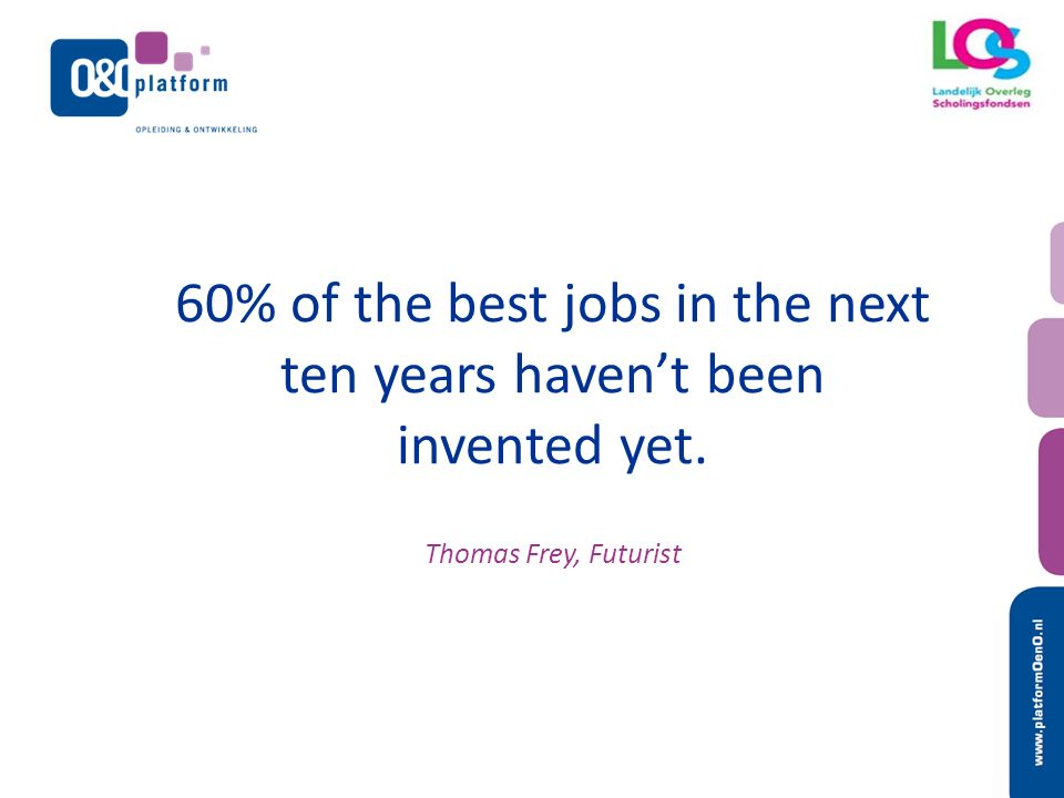 60% of the best jobs in the next ten years haven't been invented yet. Thomas Frey, Futurist