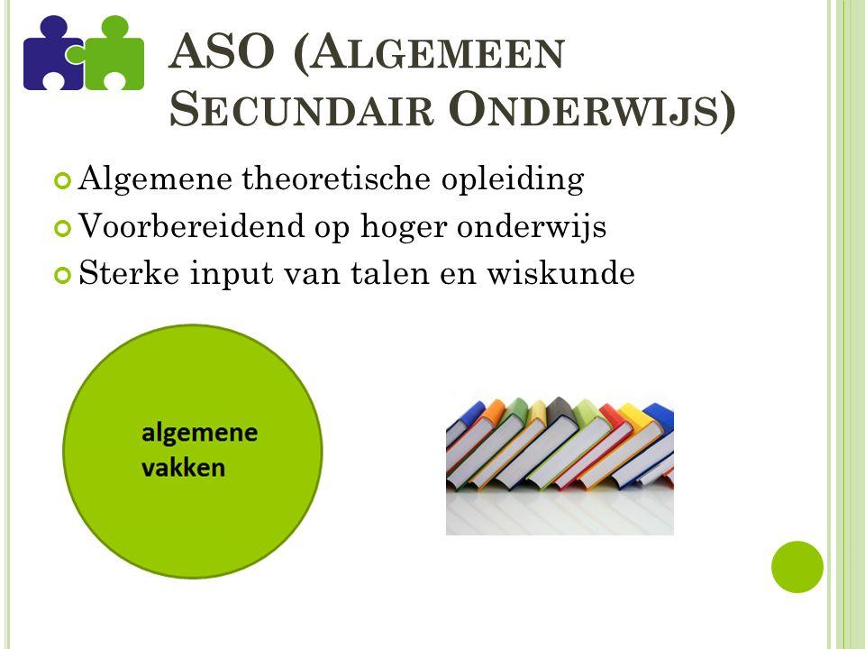 ASO (A LGEMEEN S ECUNDAIR O NDERWIJS ) Algemene theoretische opleiding Voorbereidend op hoger onderwijs Sterke input van talen en wiskunde