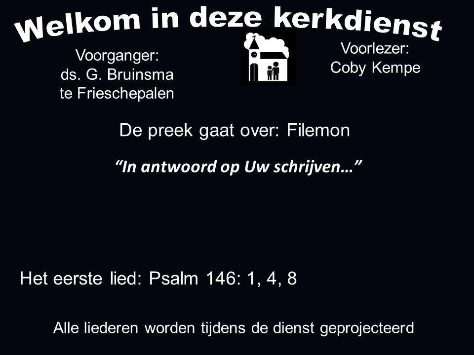 Alle liederen worden tijdens de dienst geprojecteerd Het eerste lied: Psalm 146: 1, 4, 8 De preek gaat over: Filemon In antwoord op Uw schrijven… Voorlezer: Coby Kempe Voorganger: ds.