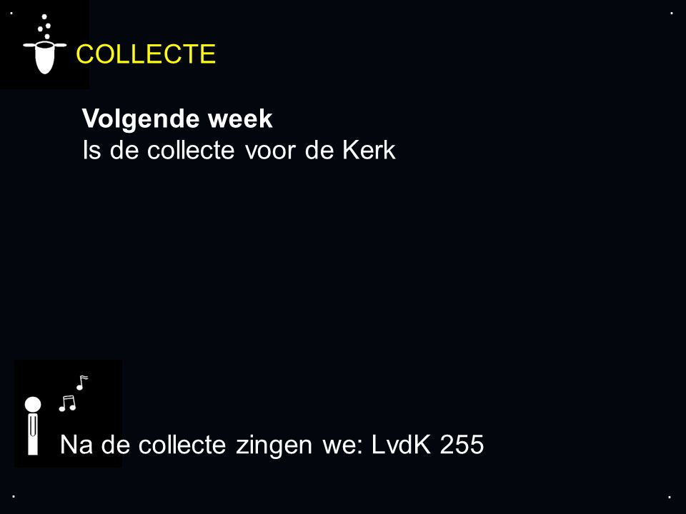 .... COLLECTE Volgende week Is de collecte voor de Kerk Na de collecte zingen we: LvdK 255