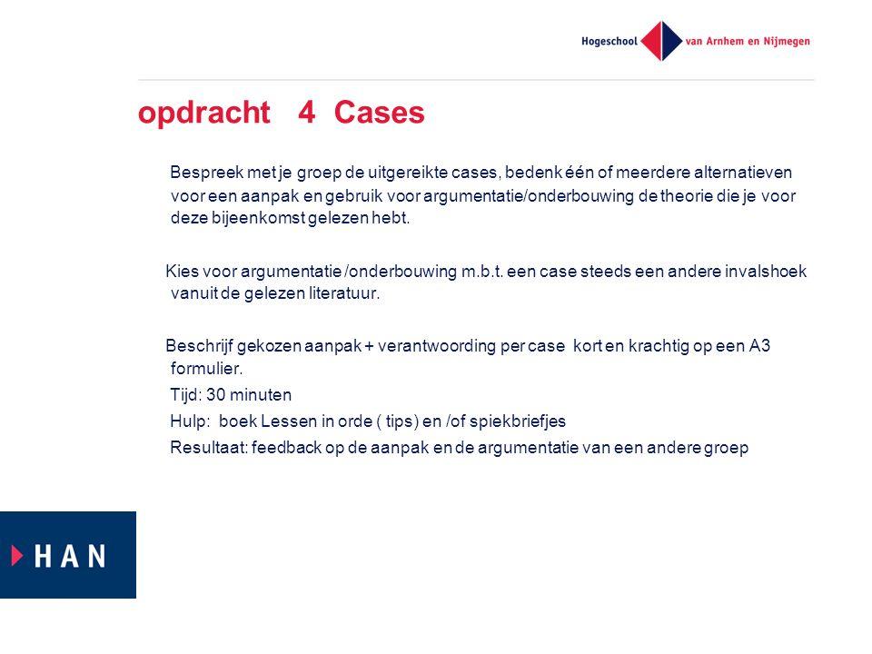 opdracht 4 Cases Bespreek met je groep de uitgereikte cases, bedenk één of meerdere alternatieven voor een aanpak en gebruik voor argumentatie/onderbo