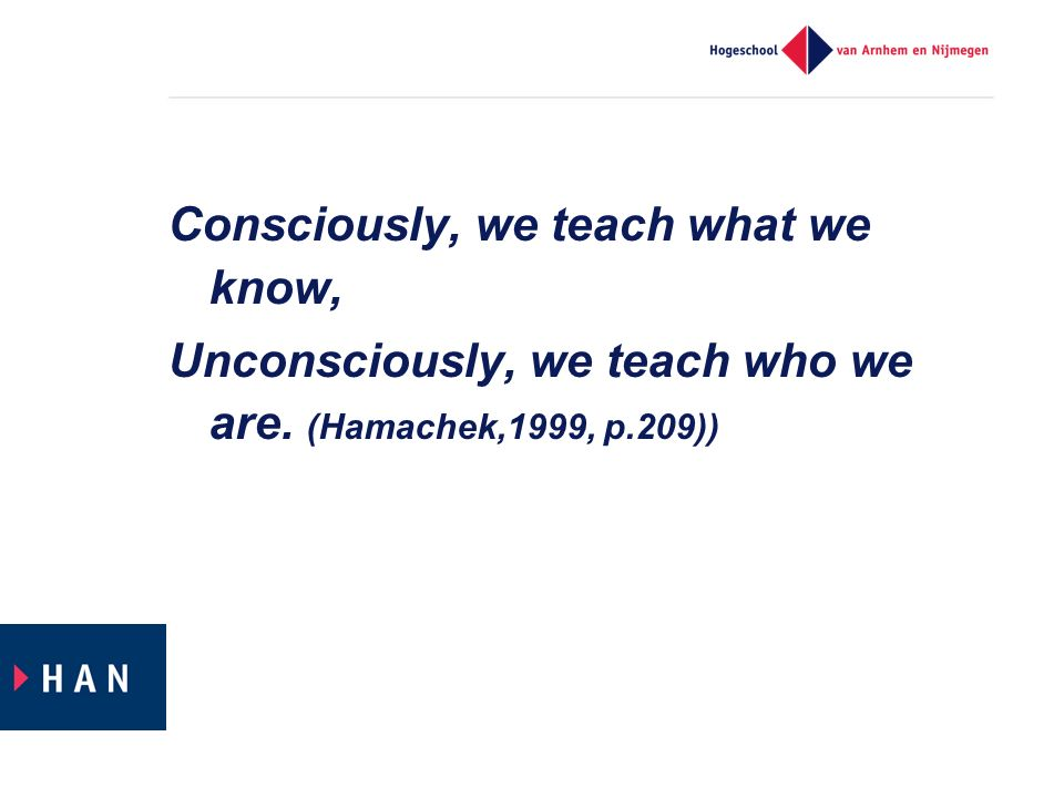 Consciously, we teach what we know, Unconsciously, we teach who we are. (Hamachek,1999, p.209))